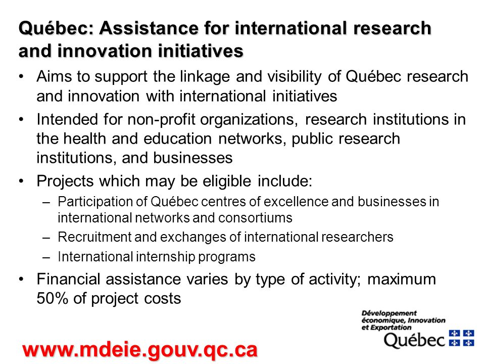 Québec: Assistance for international research and innovation initiatives Aims to support the linkage and visibility of Québec research and innovation with international initiatives Intended for non-profit organizations, research institutions in the health and education networks, public research institutions, and businesses Projects which may be eligible include: –Participation of Québec centres of excellence and businesses in international networks and consortiums –Recruitment and exchanges of international researchers –International internship programs Financial assistance varies by type of activity; maximum 50% of project costs www.mdeie.gouv.qc.ca