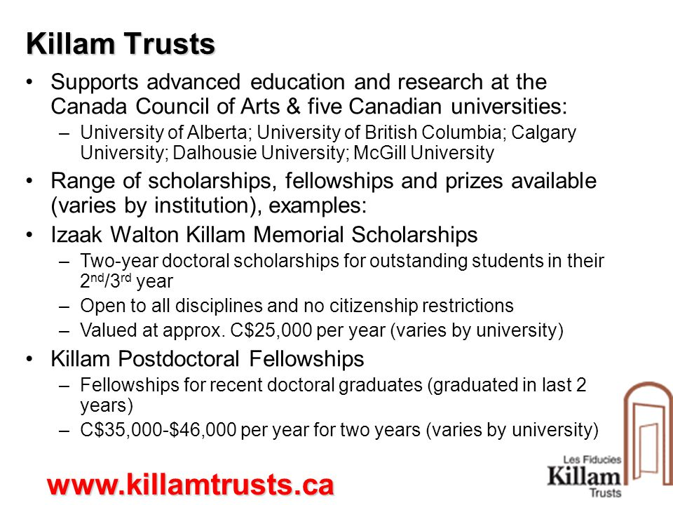 Killam Trusts Supports advanced education and research at the Canada Council of Arts & five Canadian universities: –University of Alberta; University of British Columbia; Calgary University; Dalhousie University; McGill University Range of scholarships, fellowships and prizes available (varies by institution), examples: Izaak Walton Killam Memorial Scholarships –Two-year doctoral scholarships for outstanding students in their 2 nd /3 rd year –Open to all disciplines and no citizenship restrictions –Valued at approx.