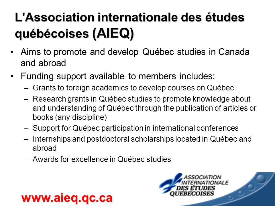 L Association internationale des études québécoises (AIEQ) Aims to promote and develop Québec studies in Canada and abroad Funding support available to members includes: –Grants to foreign academics to develop courses on Québec –Research grants in Québec studies to promote knowledge about and understanding of Québec through the publication of articles or books (any discipline) –Support for Québec participation in international conferences –Internships and postdoctoral scholarships located in Québec and abroad –Awards for excellence in Québec studies www.aieq.qc.ca