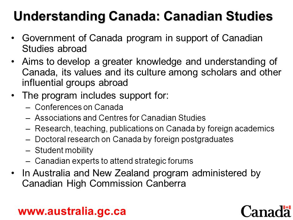 Understanding Canada: Canadian Studies Government of Canada program in support of Canadian Studies abroad Aims to develop a greater knowledge and understanding of Canada, its values and its culture among scholars and other influential groups abroad The program includes support for: –Conferences on Canada –Associations and Centres for Canadian Studies –Research, teaching, publications on Canada by foreign academics –Doctoral research on Canada by foreign postgraduates –Student mobility –Canadian experts to attend strategic forums In Australia and New Zealand program administered by Canadian High Commission Canberra www.australia.gc.ca