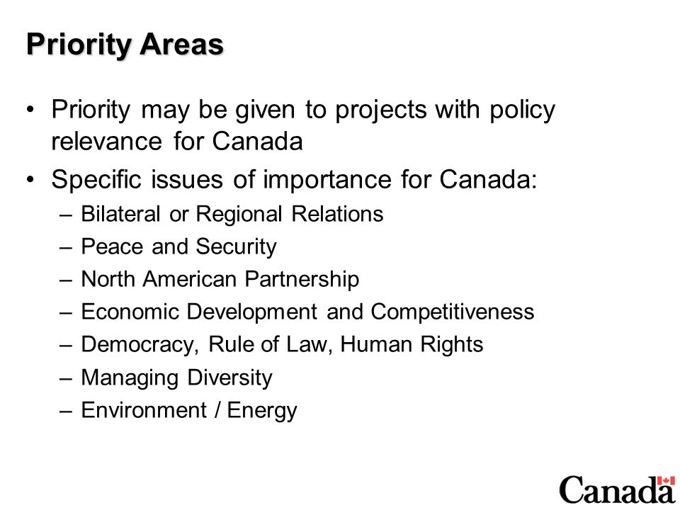 Priority Areas Priority may be given to projects with policy relevance for Canada Specific issues of importance for Canada: –Bilateral or Regional Relations –Peace and Security –North American Partnership –Economic Development and Competitiveness –Democracy, Rule of Law, Human Rights –Managing Diversity –Environment / Energy