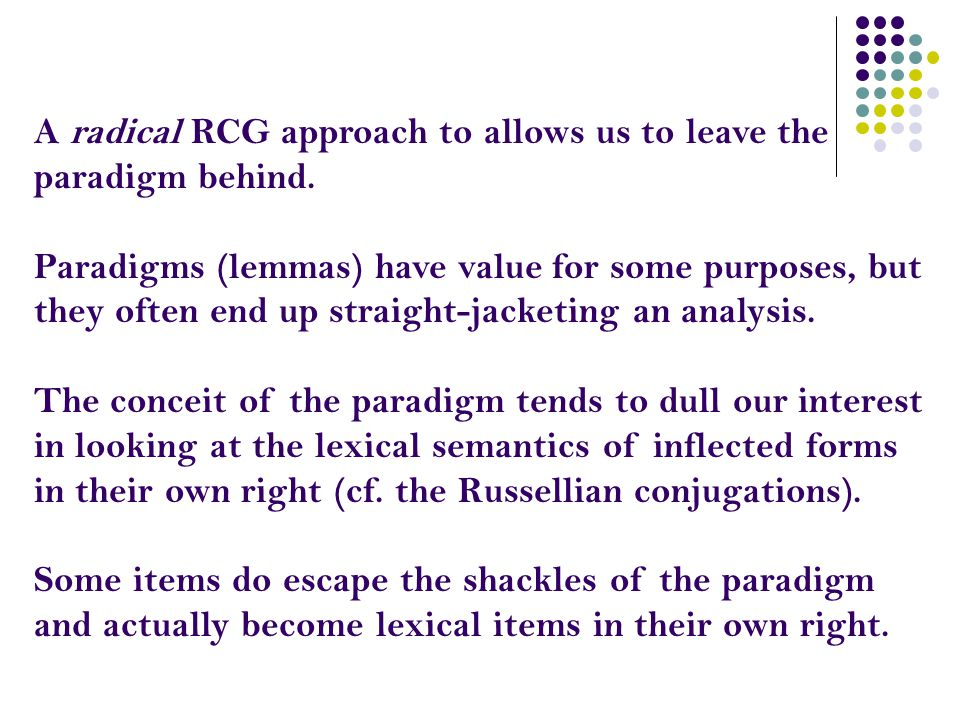 A radical RCG approach to allows us to leave the paradigm behind. Paradigms (lemmas) have value for some purposes, but they often end up straight-jack