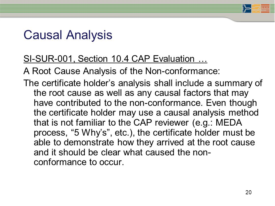 20 Causal Analysis SI-SUR-001, Section 10.4 CAP Evaluation … A Root Cause Analysis of the Non-conformance: The certificate holder's analysis shall inc