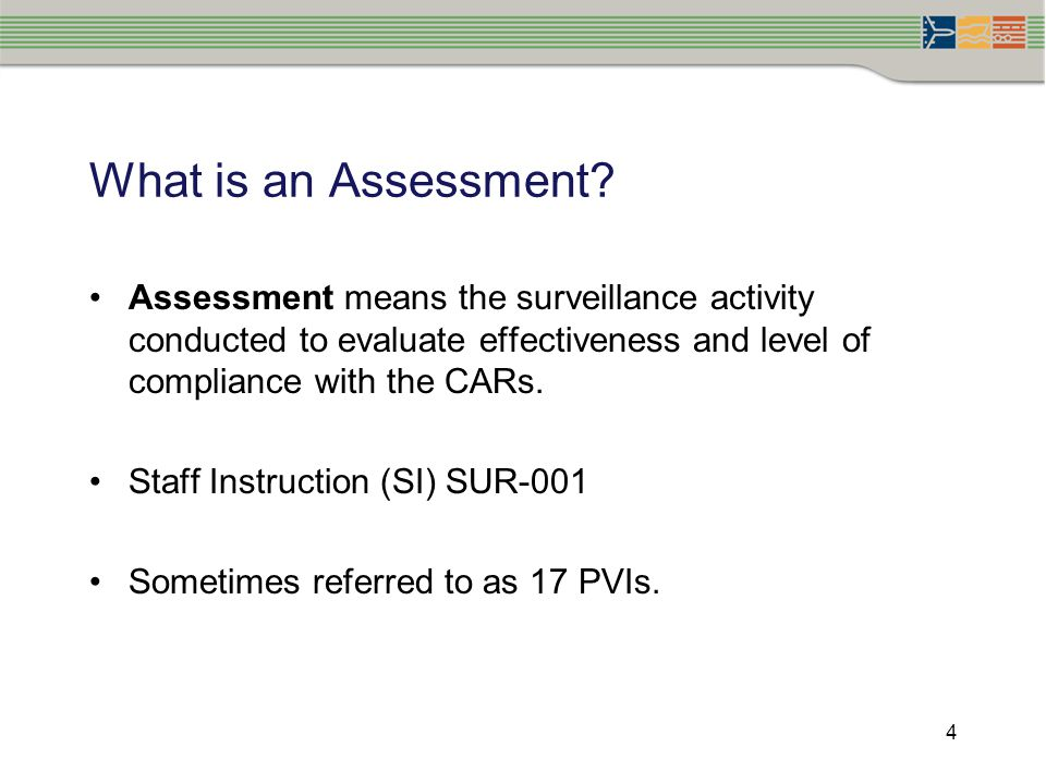 4 What is an Assessment? Assessment means the surveillance activity conducted to evaluate effectiveness and level of compliance with the CARs. Staff I