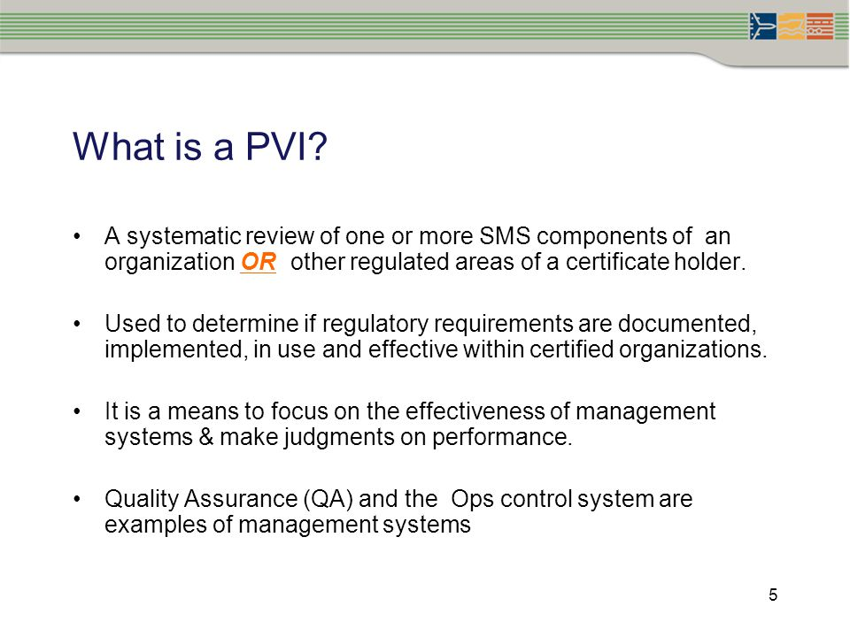5 What is a PVI? A systematic review of one or more SMS components of an organization OR other regulated areas of a certificate holder. Used to determ