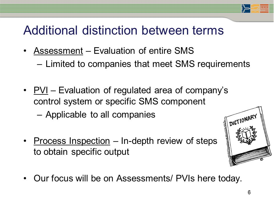 6 Additional distinction between terms Assessment – Evaluation of entire SMS –Limited to companies that meet SMS requirements PVI – Evaluation of regu