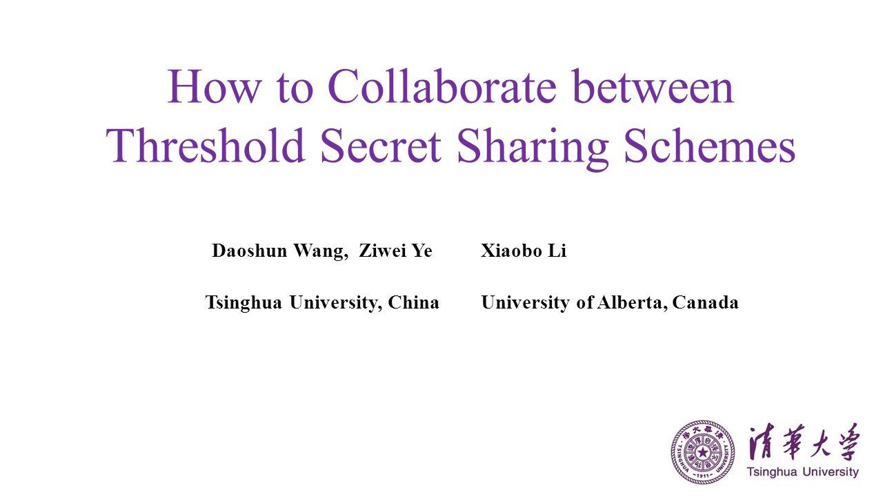How to Collaborate between Threshold Secret Sharing Schemes Daoshun Wang, Ziwei YeXiaobo Li Tsinghua University, ChinaUniversity of Alberta, Canada