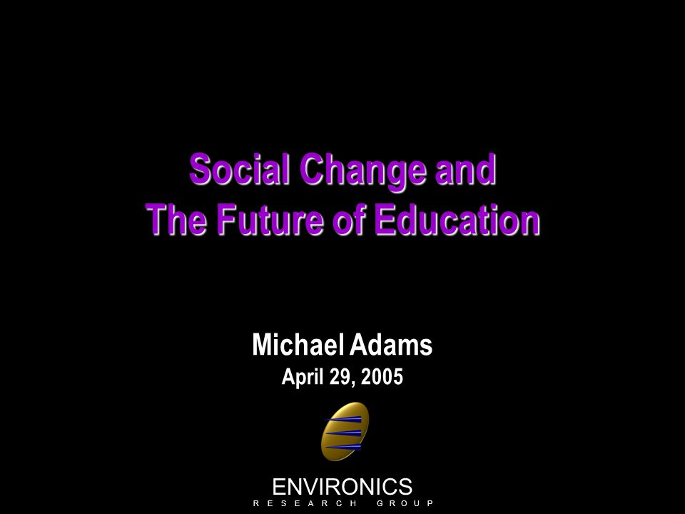 Social Change and The Future of Education Michael Adams April 29, 2005 ENVIRONICS R E S E A R C H G R O U P