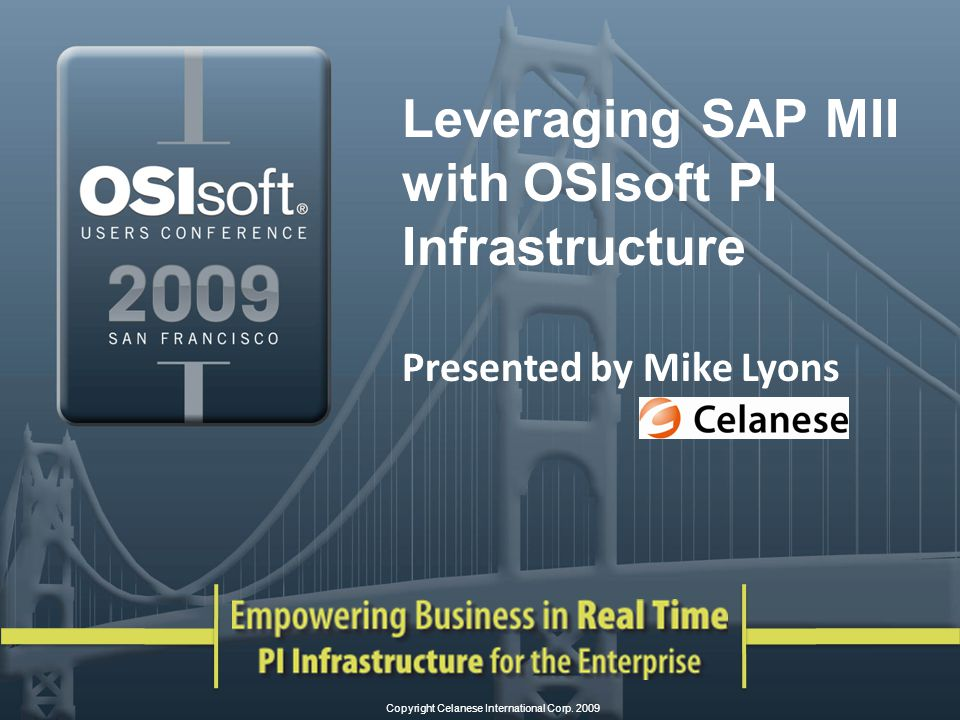 Leveraging SAP MII with OSIsoft PI Infrastructure Presented by Mike Lyons Copyright Celanese International Corp.