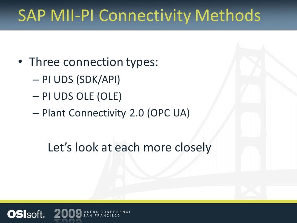 SAP MII-PI Connectivity Methods Three connection types: – PI UDS (SDK/API) – PI UDS OLE (OLE) – Plant Connectivity 2.0 (OPC UA) Let's look at each more closely