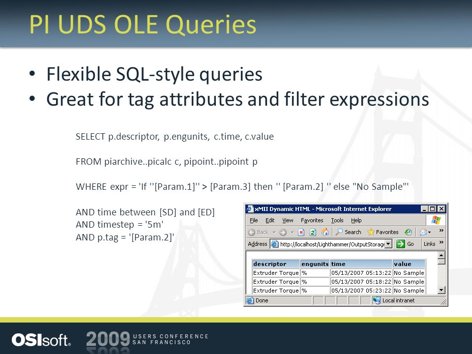 PI UDS OLE Queries Flexible SQL-style queries Great for tag attributes and filter expressions SELECT p.descriptor, p.engunits, c.time, c.value FROM piarchive..picalc c, pipoint..pipoint p WHERE expr = If [Param.1] > [Param.3] then [Param.2] else No Sample AND time between [SD] and [ED] AND timestep = 5m AND p.tag = [Param.2]