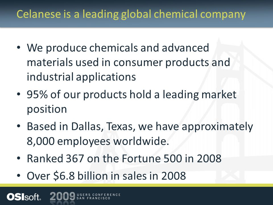 Celanese is a leading global chemical company We produce chemicals and advanced materials used in consumer products and industrial applications 95% of our products hold a leading market position Based in Dallas, Texas, we have approximately 8,000 employees worldwide.