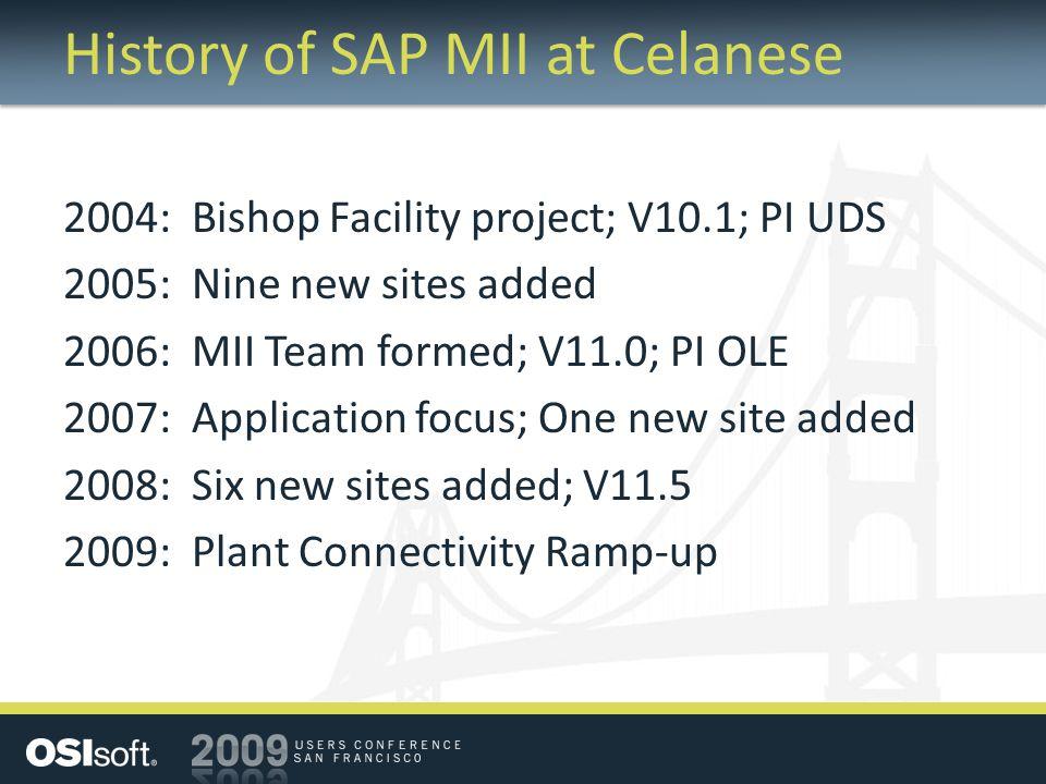 History of SAP MII at Celanese 2004: Bishop Facility project; V10.1; PI UDS 2005: Nine new sites added 2006: MII Team formed; V11.0; PI OLE 2007: Application focus; One new site added 2008: Six new sites added; V11.5 2009: Plant Connectivity Ramp-up