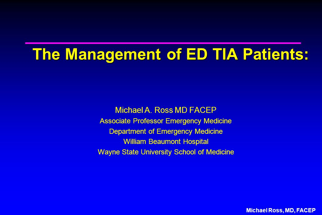 Michael Ross, MD, FACEP The Management of ED TIA Patients: Michael A.