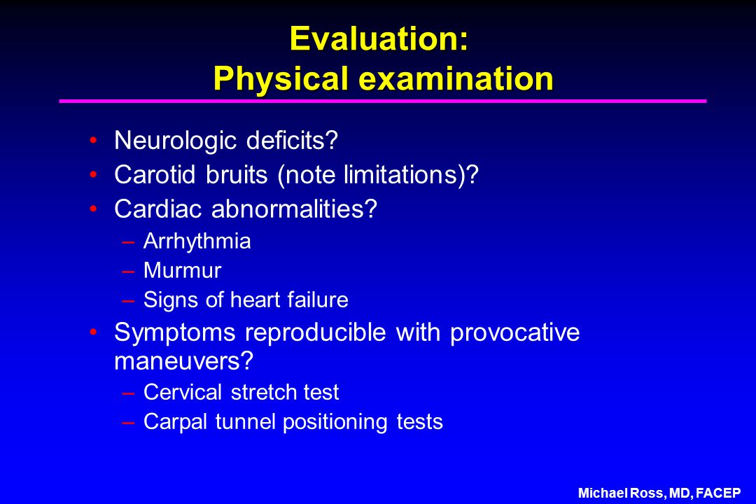 Michael Ross, MD, FACEP Evaluation: Physical examination Neurologic deficits.