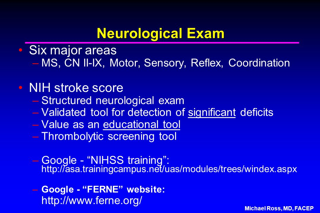 Michael Ross, MD, FACEP Neurological Exam Six major areas –MS, CN II-IX, Motor, Sensory, Reflex, Coordination NIH stroke score –Structured neurological exam –Validated tool for detection of significant deficits –Value as an educational tool –Thrombolytic screening tool –Google - NIHSS training : http://asa.trainingcampus.net/uas/modules/trees/windex.aspx –Google - FERNE website: http://www.ferne.org/