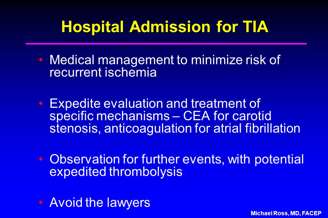 Michael Ross, MD, FACEP Hospital Admission for TIA Medical management to minimize risk of recurrent ischemia Expedite evaluation and treatment of specific mechanisms – CEA for carotid stenosis, anticoagulation for atrial fibrillation Observation for further events, with potential expedited thrombolysis Avoid the lawyers