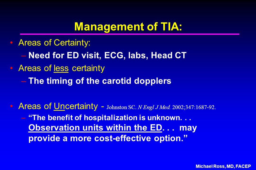 Management of TIA: Areas of Certainty: –Need for ED visit, ECG, labs, Head CT Areas of less certainty –The timing of the carotid dopplers Areas of Uncertainty - Johnston SC.