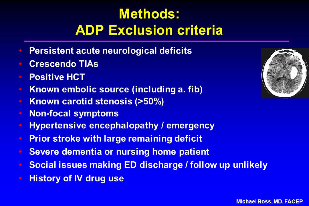 Michael Ross, MD, FACEP Methods: ADP Exclusion criteria Persistent acute neurological deficits Crescendo TIAs Positive HCT Known embolic source (including a.
