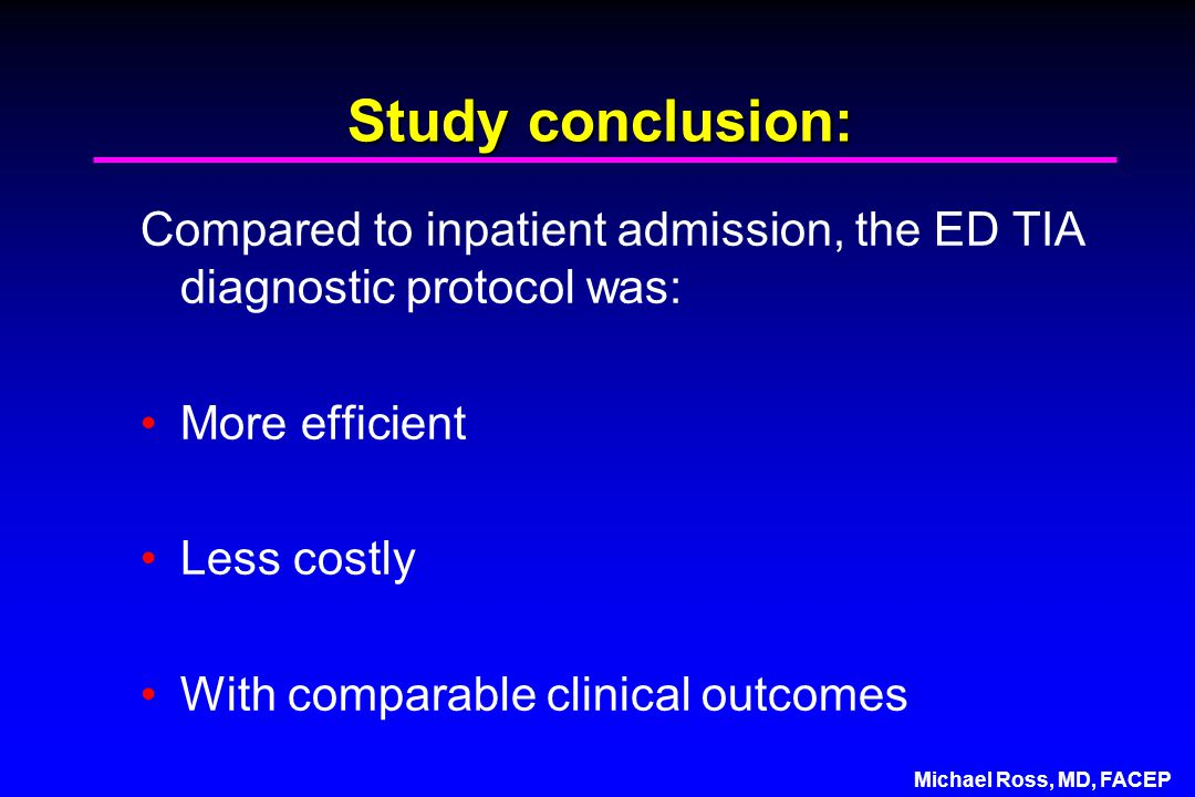 Michael Ross, MD, FACEP Study conclusion: Compared to inpatient admission, the ED TIA diagnostic protocol was: More efficient Less costly With comparable clinical outcomes