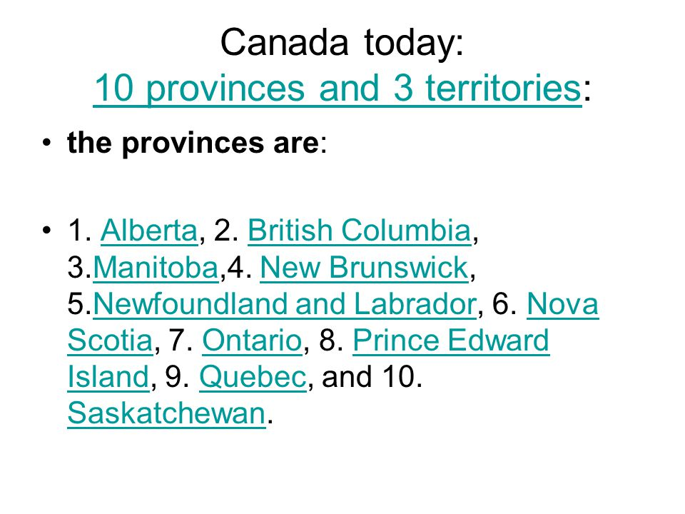 Canada today: 10 provinces and 3 territories: 10 provinces and 3 territories the provinces are: 1. Alberta, 2. British Columbia, 3.Manitoba,4. New Bru