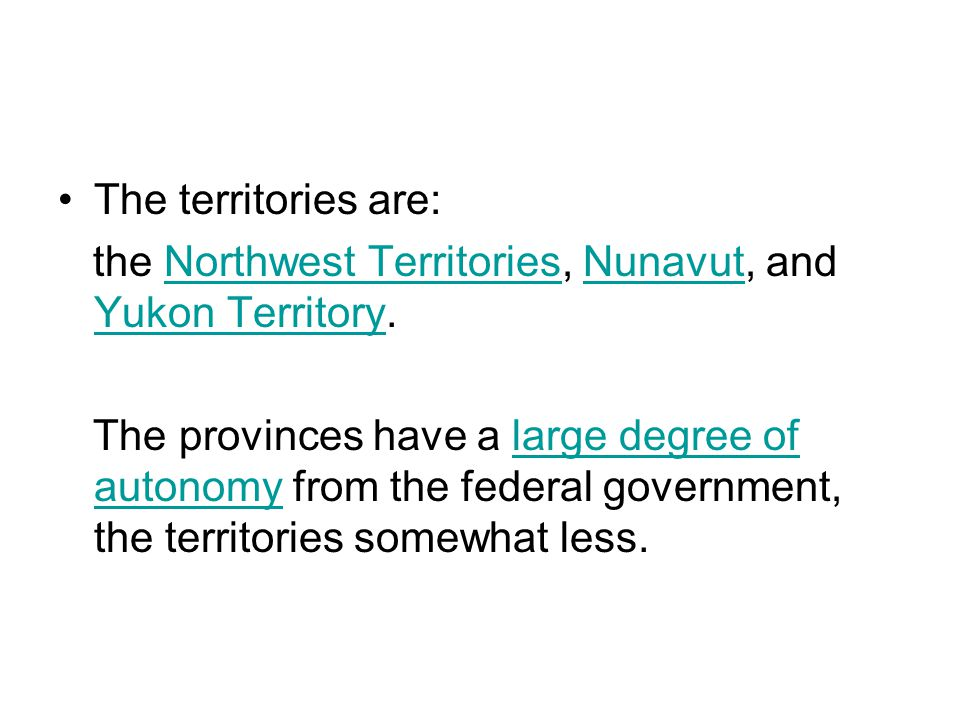 The territories are: the Northwest Territories, Nunavut, and Yukon Territory.Northwest TerritoriesNunavut Yukon Territory The provinces have a large degree of autonomy from the federal government, the territories somewhat less.large degree of autonomy
