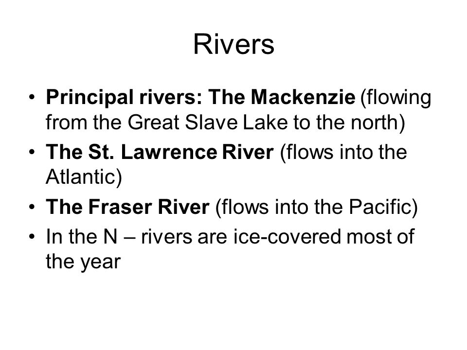 Rivers Principal rivers: The Mackenzie (flowing from the Great Slave Lake to the north) The St. Lawrence River (flows into the Atlantic) The Fraser Ri