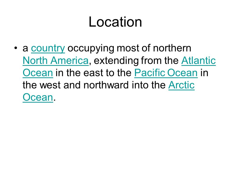 Location a country occupying most of northern North America, extending from the Atlantic Ocean in the east to the Pacific Ocean in the west and northward into the Arctic Ocean.country North AmericaAtlantic OceanPacific OceanArctic Ocean