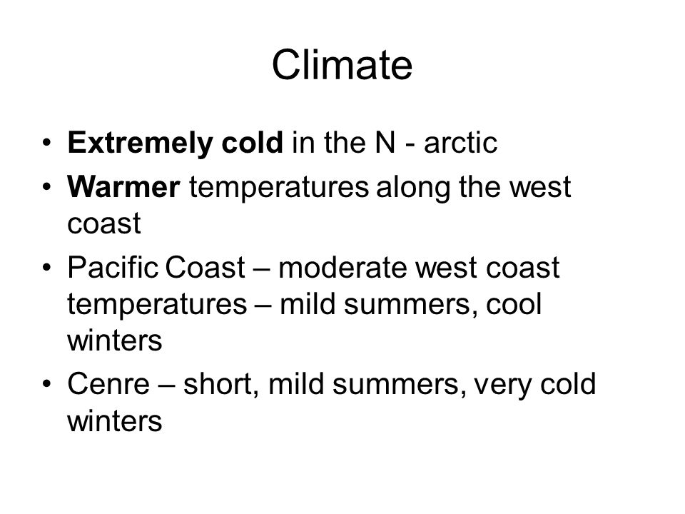 Climate Extremely cold in the N - arctic Warmer temperatures along the west coast Pacific Coast – moderate west coast temperatures – mild summers, cool winters Cenre – short, mild summers, very cold winters