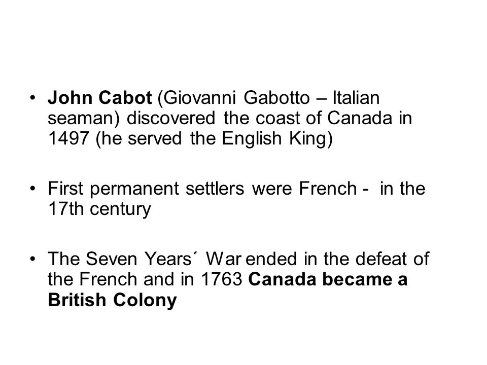 John Cabot (Giovanni Gabotto – Italian seaman) discovered the coast of Canada in 1497 (he served the English King) First permanent settlers were French - in the 17th century The Seven Years´ War ended in the defeat of the French and in 1763 Canada became a British Colony