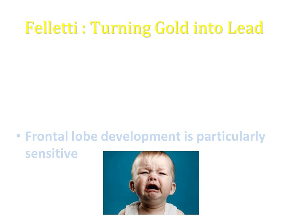 Felletti : Turning Gold into Lead ACE (adverse childhood experience) study >17,000 middle aged adults in California ACE's are more common than previously thought and have a powerful effect on mental and physical health later in life Frontal lobe development is particularly sensitive