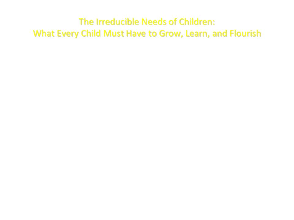 The Irreducible Needs of Children: What Every Child Must Have to Grow, Learn, and Flourish By Stanley Greenspan and Terry Brazelton Identify 7 NEEDS of children – Physical protection, safety, regulation – Experiences tailored to Individual difference – Developmentally appropriate experience – Limit setting, Structure, and Expectations – Stable, Supportive communities and Cultural continuity – Protecting the future