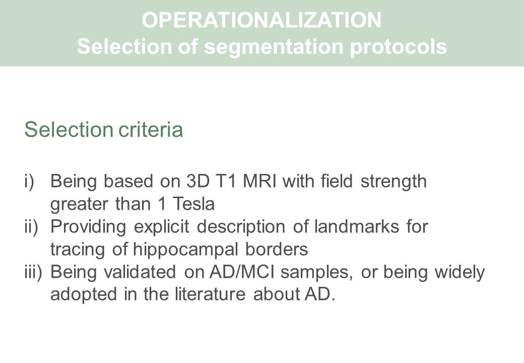 Selection criteria i)Being based on 3D T1 MRI with field strength greater than 1 Tesla ii)Providing explicit description of landmarks for tracing of hippocampal borders iii)Being validated on AD/MCI samples, or being widely adopted in the literature about AD.