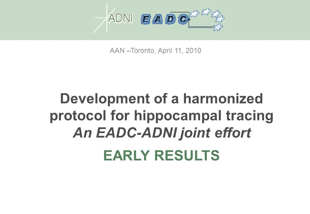 AAN –Toronto, April 11, 2010 Development of a harmonized protocol for hippocampal tracing An EADC-ADNI joint effort EARLY RESULTS