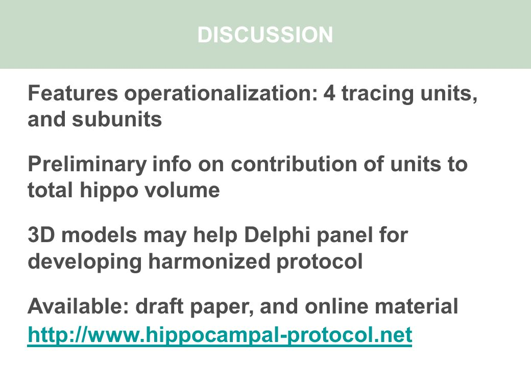DISCUSSION Features operationalization: 4 tracing units, and subunits Preliminary info on contribution of units to total hippo volume 3D models may help Delphi panel for developing harmonized protocol Available: draft paper, and online material http://www.hippocampal-protocol.net