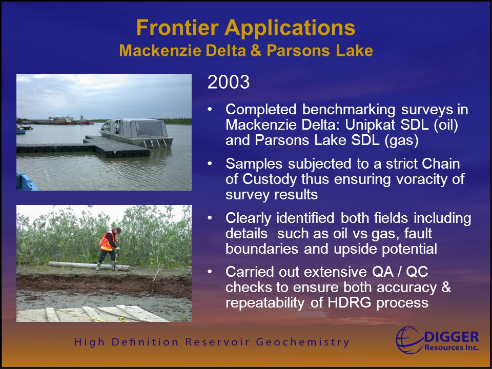 Frontier Applications Mackenzie Delta & Parsons Lake 2003 Completed benchmarking surveys in Mackenzie Delta: Unipkat SDL (oil) and Parsons Lake SDL (g