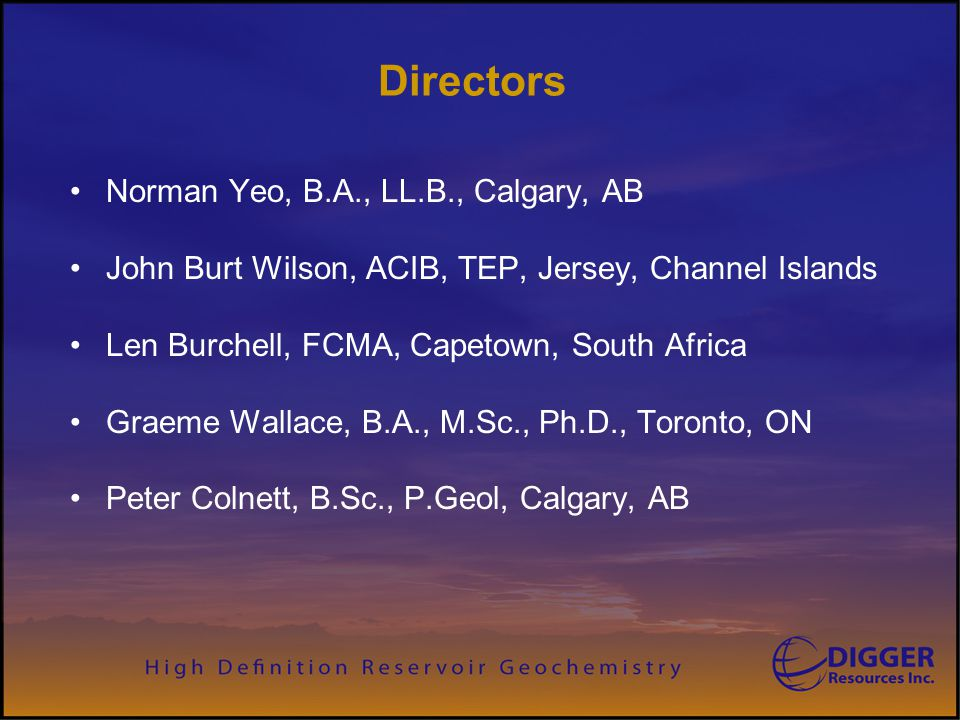 Officers Norman Yeo, B.A., LL.B., President & CEO Peter Colnett, B.Sc., P.Geol., VP Exploration William Aldag, VP Engineering David Kinton, B.Ed., P.Land, VP Land Desmond DeFreitas, C.A., CFO Larry Dewar, VP Field Operations