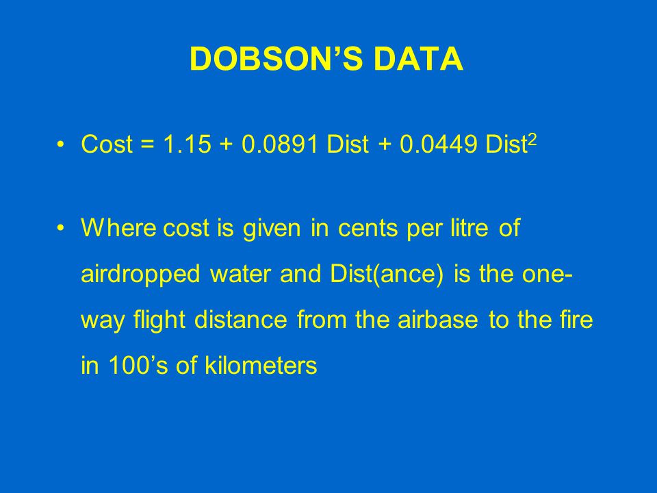 DOBSON'S DATA Cost = 1.15 + 0.0891 Dist + 0.0449 Dist 2 Where cost is given in cents per litre of airdropped water and Dist(ance) is the one- way flig