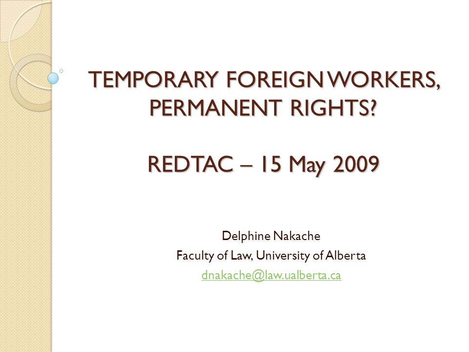 TEMPORARY FOREIGN WORKERS, PERMANENT RIGHTS? REDTAC – 15 May 2009 Delphine Nakache Faculty of Law, University of Alberta dnakache@law.ualberta.ca