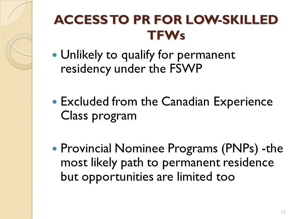 ACCESS TO PR FOR LOW-SKILLED TFWs Unlikely to qualify for permanent residency under the FSWP Excluded from the Canadian Experience Class program Provincial Nominee Programs (PNPs) -the most likely path to permanent residence but opportunities are limited too 15
