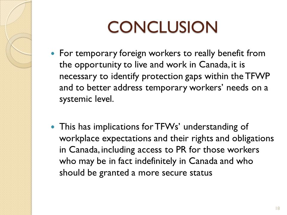 CONCLUSION For temporary foreign workers to really benefit from the opportunity to live and work in Canada, it is necessary to identify protection gaps within the TFWP and to better address temporary workers' needs on a systemic level.