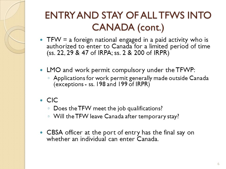 ENTRY AND STAY OF ALL TFWS INTO CANADA (cont.) TFW = a foreign national engaged in a paid activity who is authorized to enter to Canada for a limited period of time (ss.