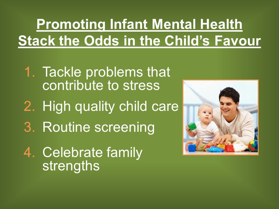 1.Tackle problems that contribute to stress 2.High quality child care 3.Routine screening 4.Celebrate family strengths Promoting Infant Mental Health Stack the Odds in the Child's Favour