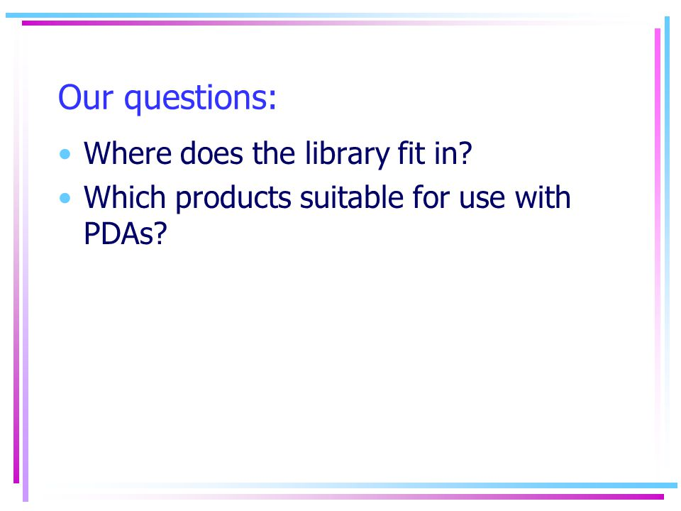 Our questions: Where does the library fit in Which products suitable for use with PDAs