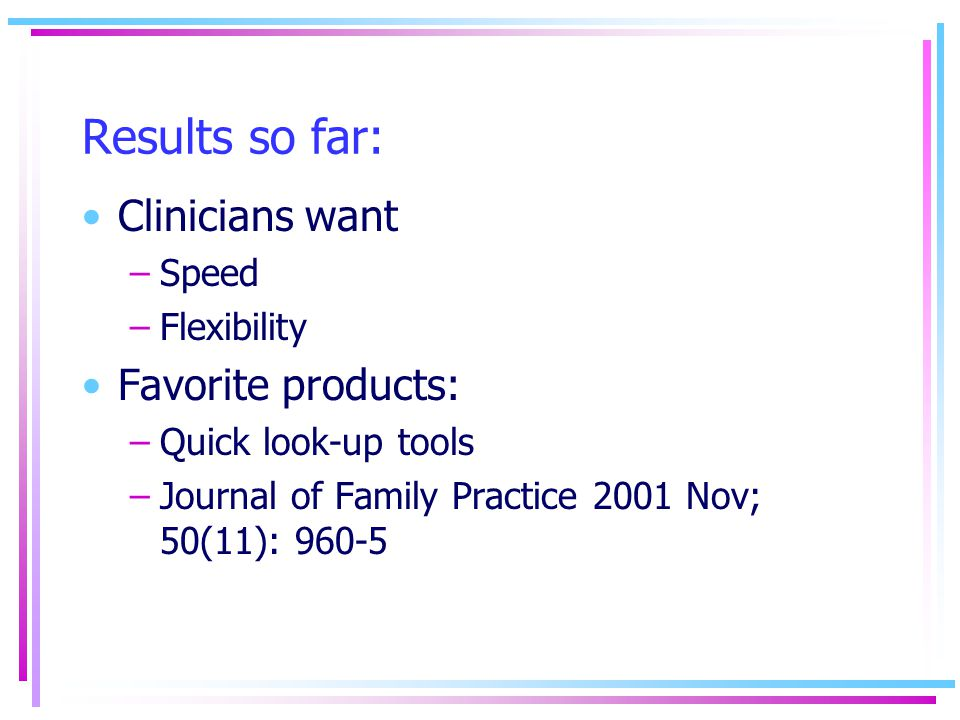 Results so far: Clinicians want –Speed –Flexibility Favorite products: –Quick look-up tools –Journal of Family Practice 2001 Nov; 50(11): 960-5