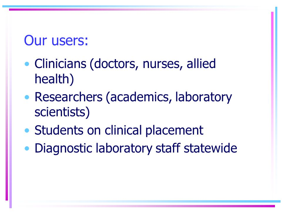 Our users: Clinicians (doctors, nurses, allied health) Researchers (academics, laboratory scientists) Students on clinical placement Diagnostic laboratory staff statewide
