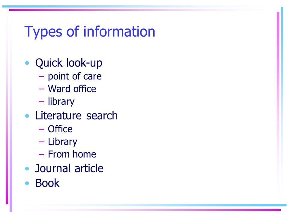 Types of information Quick look-up –point of care –Ward office –library Literature search –Office –Library –From home Journal article Book
