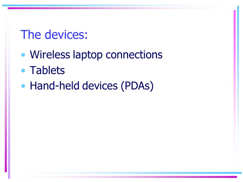 The devices: Wireless laptop connections Tablets Hand-held devices (PDAs)