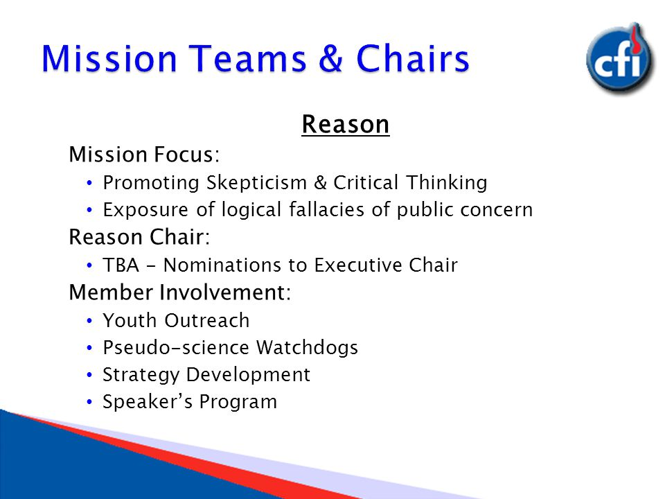 Reason Mission Focus: Promoting Skepticism & Critical Thinking Exposure of logical fallacies of public concern Reason Chair: TBA - Nominations to Executive Chair Member Involvement: Youth Outreach Pseudo-science Watchdogs Strategy Development Speaker's Program