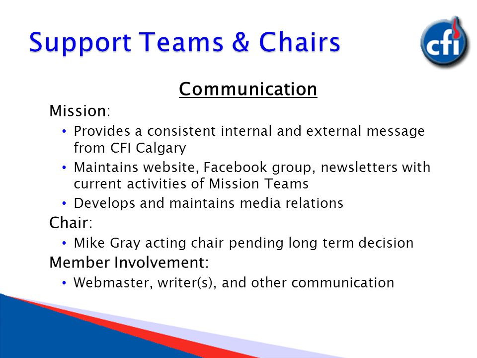 Communication Mission: Provides a consistent internal and external message from CFI Calgary Maintains website, Facebook group, newsletters with current activities of Mission Teams Develops and maintains media relations Chair: Mike Gray acting chair pending long term decision Member Involvement: Webmaster, writer(s), and other communication